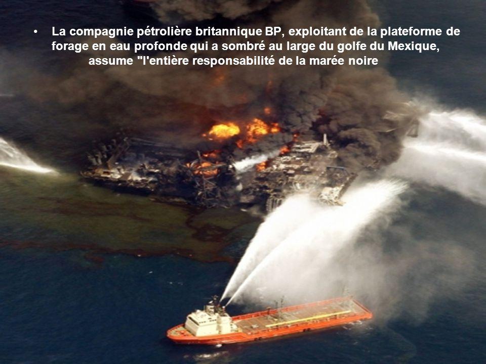 La compagnie pétrolière britannique BP, exploitant de la plateforme de forage en eau profonde qui a sombré au large du golfe du Mexique, assume l entière responsabilité de la marée noire