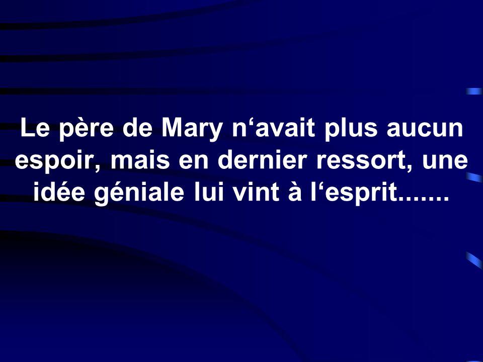 Le père de Mary n'avait plus aucun espoir, mais en dernier ressort, une idée géniale lui vint à l'esprit.......