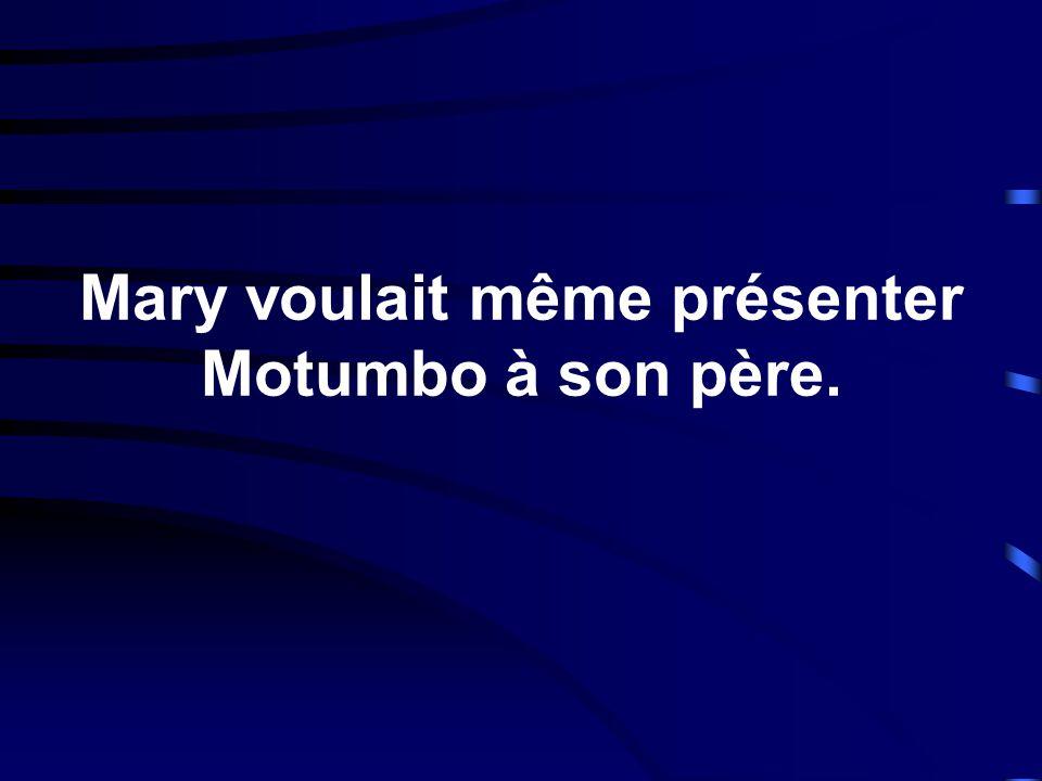 Mary voulait même présenter Motumbo à son père.