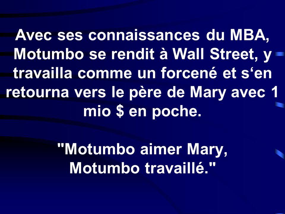 Avec ses connaissances du MBA, Motumbo se rendit à Wall Street, y travailla comme un forcené et s'en retourna vers le père de Mary avec 1 mio $ en poche.