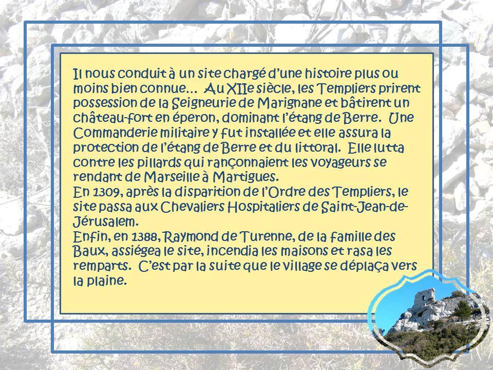 Il nous conduit à un site chargé d'une histoire plus ou moins bien connue… Au XIIe siècle, les Templiers prirent possession de la Seigneurie de Marignane et bâtirent un château-fort en éperon, dominant l'étang de Berre. Une Commanderie militaire y fut installée et elle assura la protection de l'étang de Berre et du littoral. Elle lutta contre les pillards qui rançonnaient les voyageurs se rendant de Marseille à Martigues.