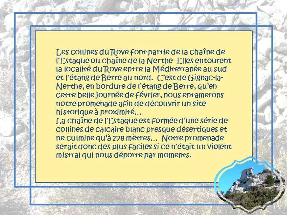 Les collines du Rove font partie de la chaîne de l'Estaque ou chaîne de la Nerthe Elles entourent la localité du Rove entre la Méditerranée au sud et l'étang de Berre au nord. C'est de Gignac-la-Nerthe, en bordure de l'étang de Berre, qu'en cette belle journée de février, nous entamerons notre promenade afin de découvrir un site historique à proximité…
