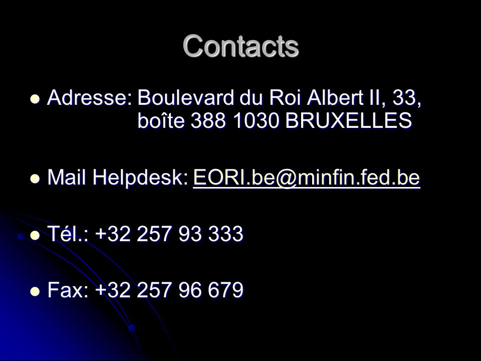 Contacts Adresse: Boulevard du Roi Albert II, 33, boîte 388 1030 BRUXELLES. Mail Helpdesk: EORI.be@minfin.fed.be.