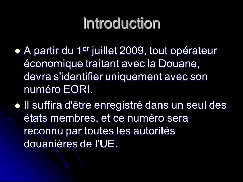 Introduction A partir du 1er juillet 2009, tout opérateur économique traitant avec la Douane, devra s identifier uniquement avec son numéro EORI.