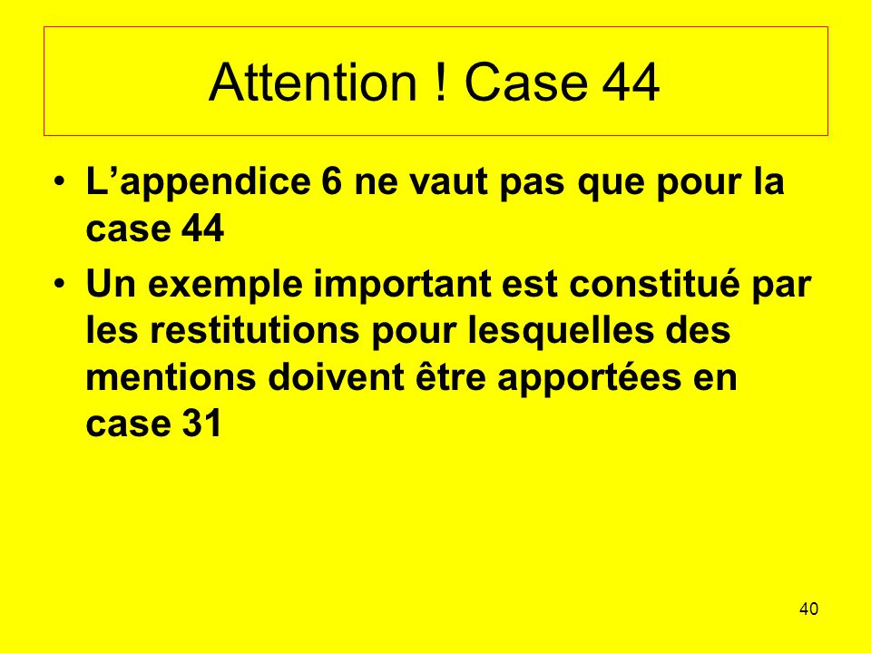 Attention ! Case 44 L'appendice 6 ne vaut pas que pour la case 44