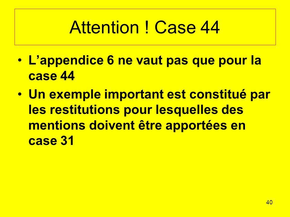 Attention ! Case 44 L'appendice 6 ne vaut pas que pour la case 44