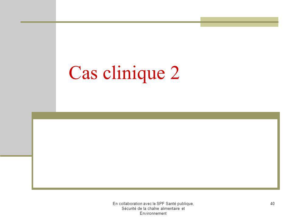 Cas clinique 2 En collaboration avec le SPF Santé publique, Sécurité de la chaîne alimentaire et Environnement.