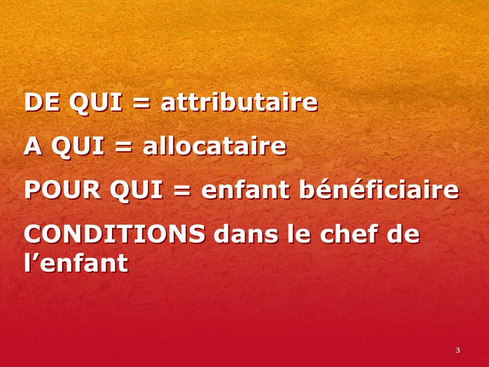 DE QUI = attributaire A QUI = allocataire POUR QUI = enfant bénéficiaire CONDITIONS dans le chef de l'enfant