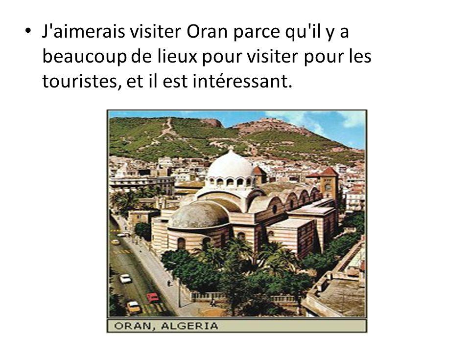 J aimerais visiter Oran parce qu il y a beaucoup de lieux pour visiter pour les touristes, et il est intéressant.