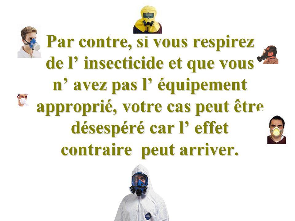 Par contre, si vous respirez de l' insecticide et que vous n' avez pas l' équipement approprié, votre cas peut être désespéré car l' effet contraire peut arriver.