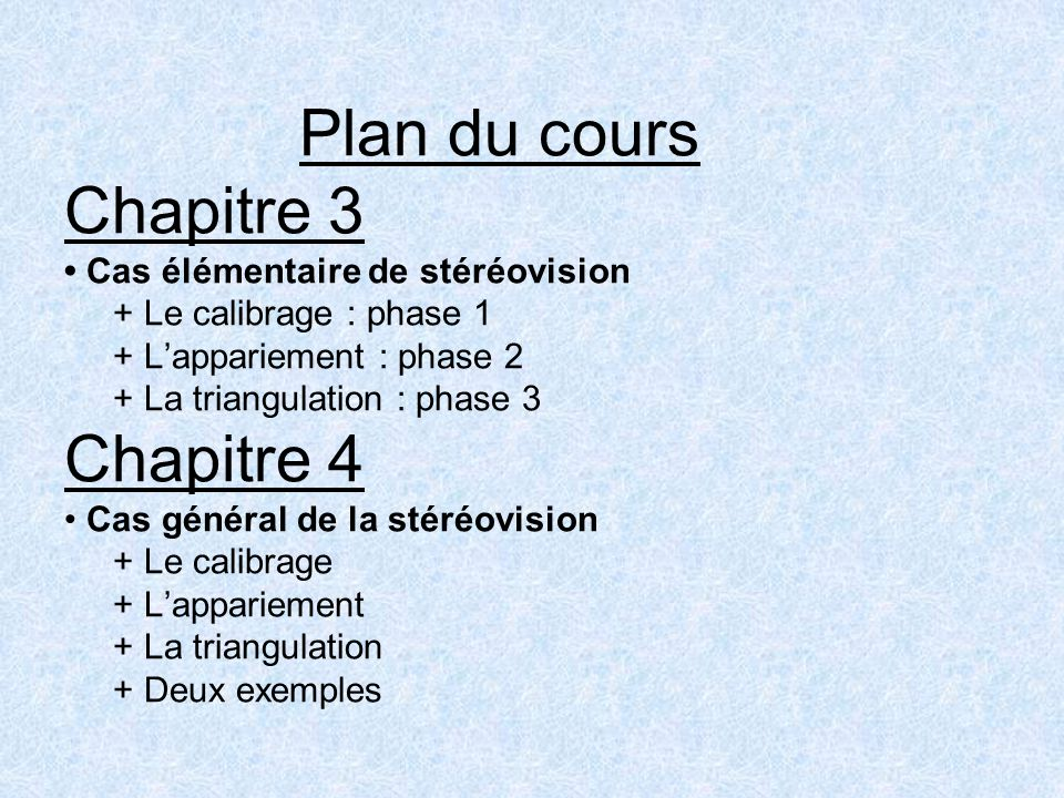 Plan du cours Chapitre 3 • Cas élémentaire de stéréovision + Le calibrage : phase 1 + L'appariement : phase 2 + La triangulation : phase 3 Chapitre 4 • Cas général de la stéréovision + Le calibrage + L'appariement + La triangulation + Deux exemples