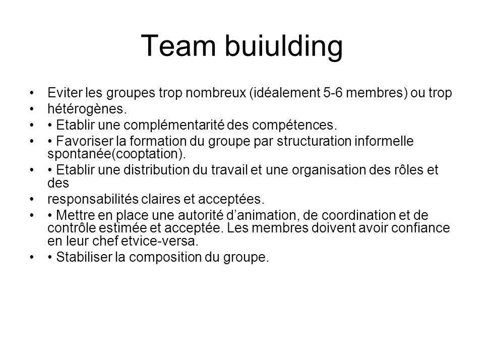 Team buiulding Eviter les groupes trop nombreux (idéalement 5-6 membres) ou trop. hétérogènes. • Etablir une complémentarité des compétences.
