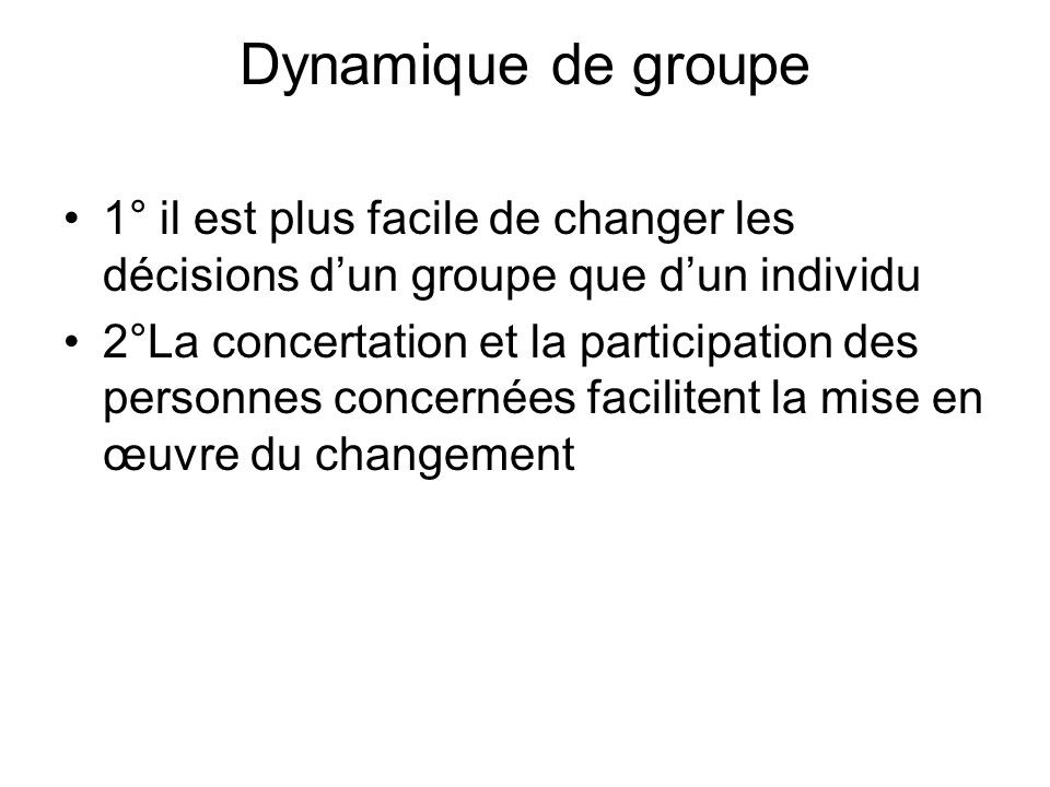 Dynamique de groupe 1° il est plus facile de changer les décisions d'un groupe que d'un individu.