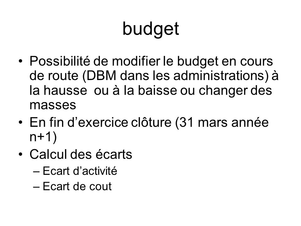 budget Possibilité de modifier le budget en cours de route (DBM dans les administrations) à la hausse ou à la baisse ou changer des masses.