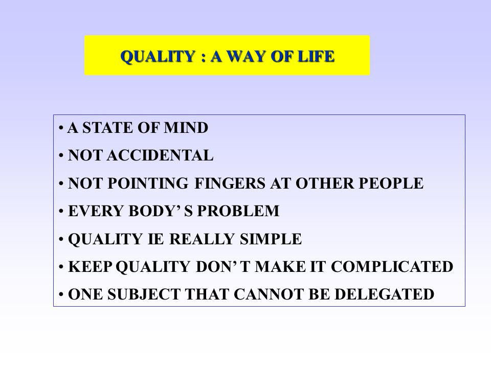 QUALITY : A WAY OF LIFE A STATE OF MIND. NOT ACCIDENTAL. NOT POINTING FINGERS AT OTHER PEOPLE. EVERY BODY' S PROBLEM.