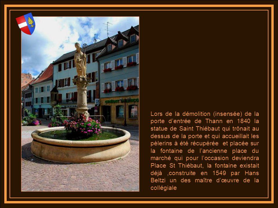Lors de la démolition (insensée) de la porte d'entrée de Thann en 1840 la statue de Saint Thiébaut qui trônait au dessus de la porte et qui accueillait les pèlerins à été récupérée et placée sur la fontaine de l'ancienne place du marché qui pour l'occasion deviendra Place St Thiébaut, la fontaine existait déjà ,construite en 1549 par Hans Beltzi un des maître d'œuvre de la collégiale