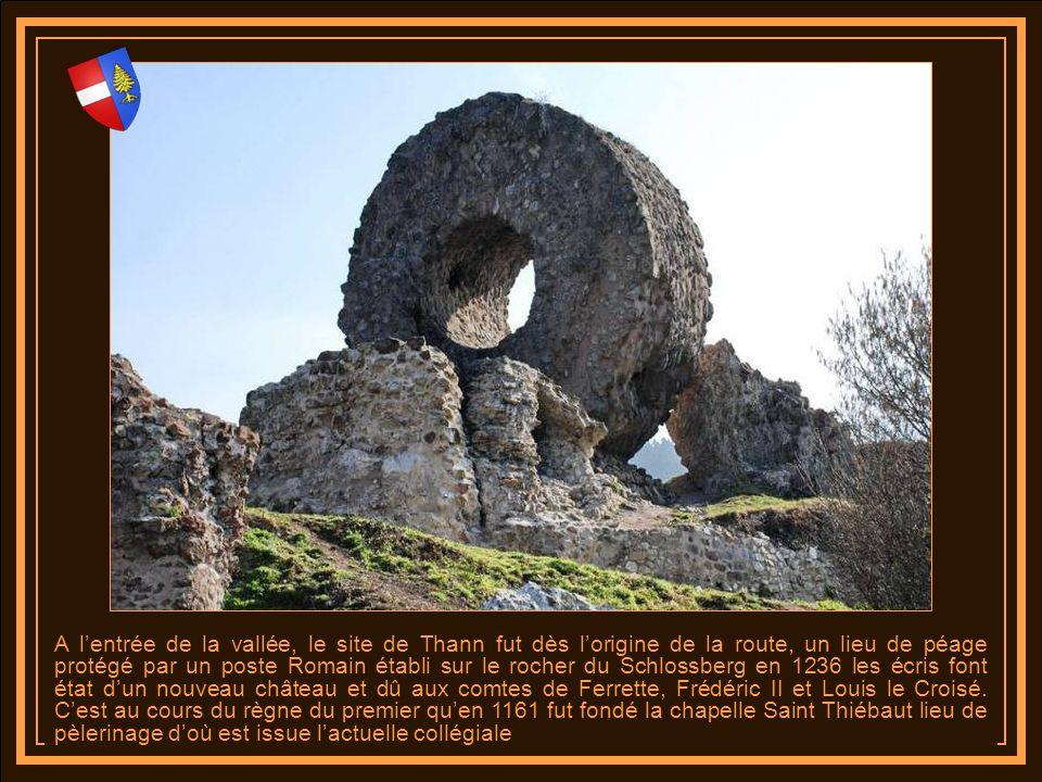 A l'entrée de la vallée, le site de Thann fut dès l'origine de la route, un lieu de péage protégé par un poste Romain établi sur le rocher du Schlossberg en 1236 les écris font état d'un nouveau château et dû aux comtes de Ferrette, Frédéric II et Louis le Croisé.