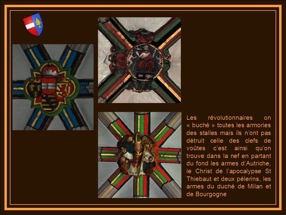 Les révolutionnaires on « buché » toutes les armories des stalles mais ils n'ont pas détruit celle des clefs de voûtes c'est ainsi qu'on trouve dans la nef en partant du fond les armes d'Autriche, le Christ de l'apocalypse St Thiebaut et deux pèlerins, les armes du duché de Milan et de Bourgogne