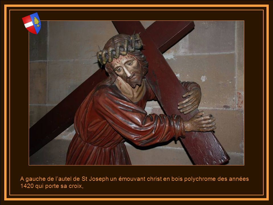 A gauche de l'autel de St Joseph un émouvant christ en bois polychrome des années 1420 qui porte sa croix,