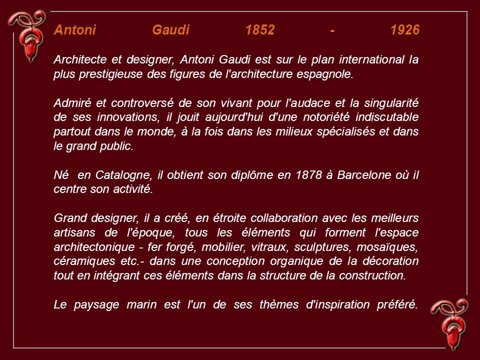 Antoni Gaudi 1852 - 1926 Architecte et designer, Antoni Gaudi est sur le plan international la plus prestigieuse des figures de l architecture espagnole.