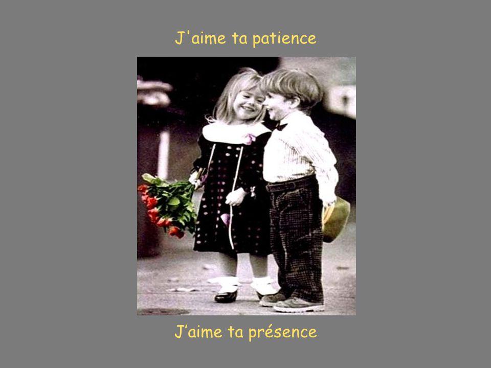 J aime ta patience J'aime ta présence