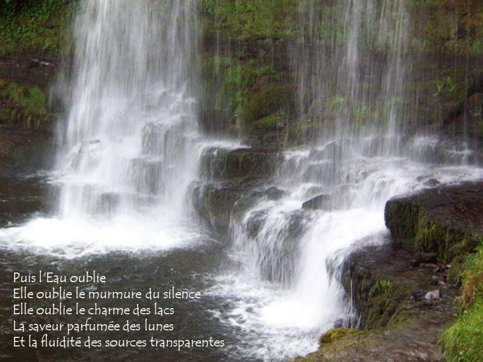 Puis l Eau oublie Elle oublie le murmure du silence. Elle oublie le charme des lacs. La saveur parfumée des lunes.