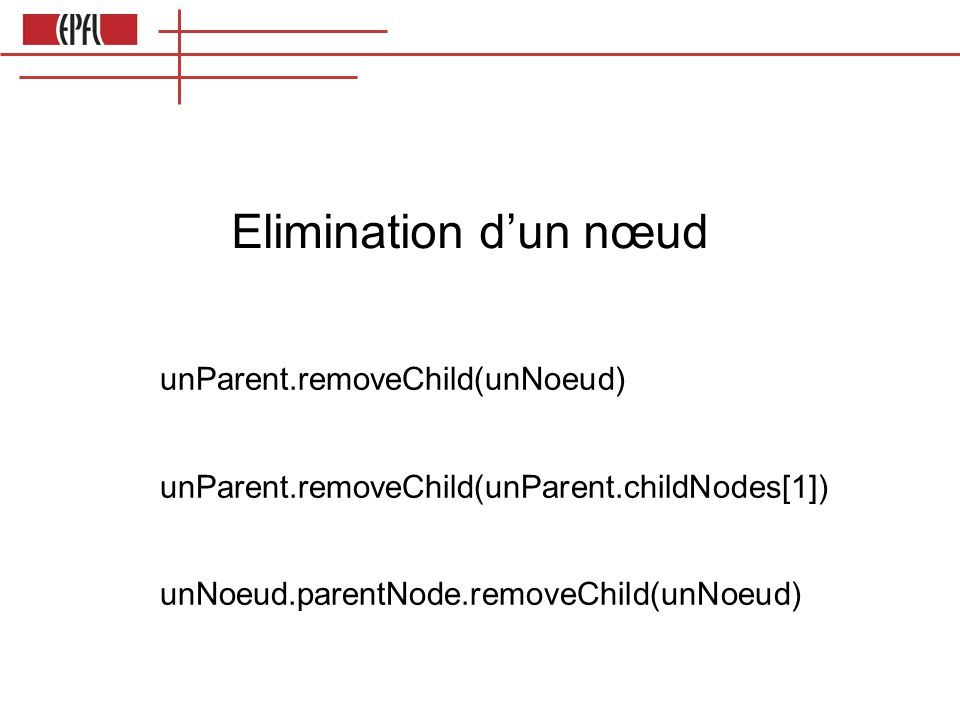 Elimination d'un nœud unParent.removeChild(unNoeud)