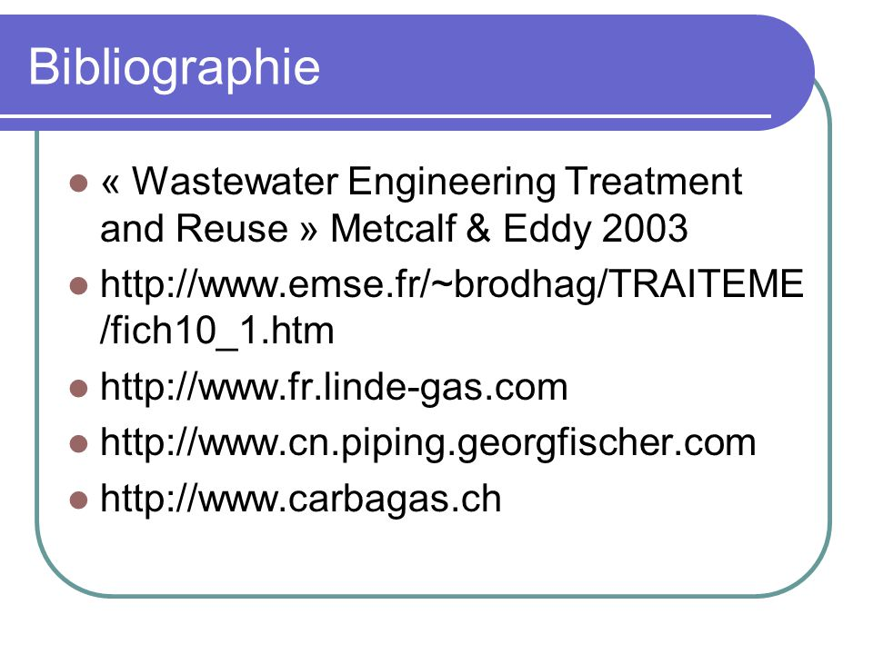 Bibliographie « Wastewater Engineering Treatment and Reuse » Metcalf & Eddy 2003. http://www.emse.fr/~brodhag/TRAITEME/fich10_1.htm.