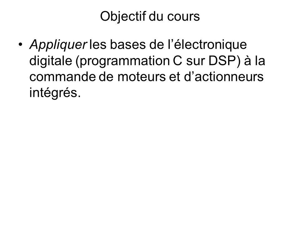 Objectif du cours Appliquer les bases de l'électronique digitale (programmation C sur DSP) à la commande de moteurs et d'actionneurs intégrés.