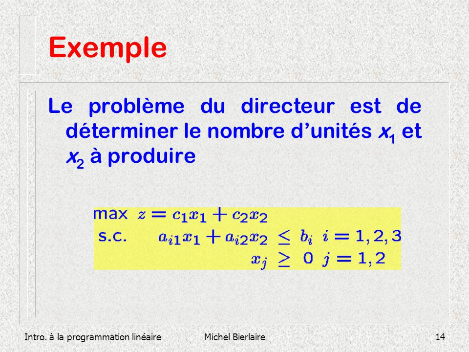 Exemple Le problème du directeur est de déterminer le nombre d'unités x1 et x2 à produire. Intro. à la programmation linéaire.