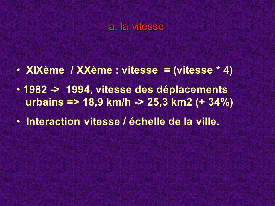a. la vitesse XIXème / XXème : vitesse = (vitesse * 4) 1982 -> 1994, vitesse des déplacements urbains => 18,9 km/h -> 25,3 km2 (+ 34%)