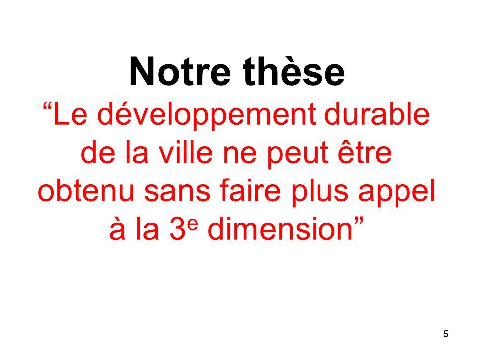 Notre thèse Le développement durable de la ville ne peut être obtenu sans faire plus appel à la 3e dimension