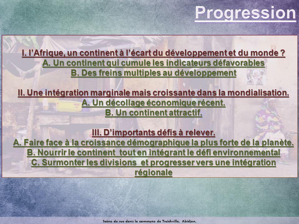 Progression I. l'Afrique, un continent à l'écart du développement et du monde A. Un continent qui cumule les indicateurs défavorables.