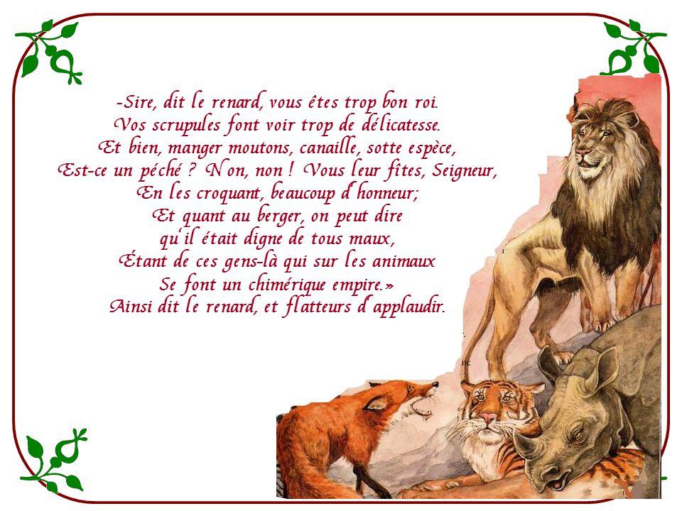 Sire, dit le renard, vous êtes trop bon roi.