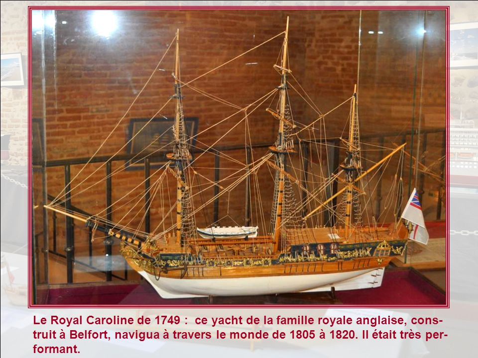 Le Royal Caroline de 1749 : ce yacht de la famille royale anglaise, cons-truit à Belfort, navigua à travers le monde de 1805 à 1820.
