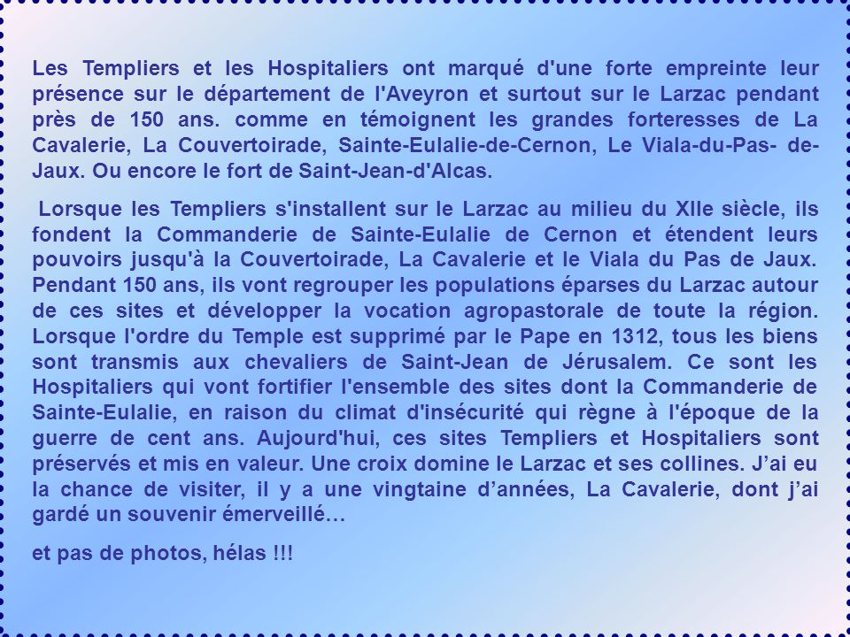 Les Templiers et les Hospitaliers ont marqué d une forte empreinte leur présence sur le département de l Aveyron et surtout sur le Larzac pendant près de 150 ans. comme en témoignent les grandes forteresses de La Cavalerie, La Couvertoirade, Sainte-Eulalie-de-Cernon, Le Viala-du-Pas- de-Jaux. Ou encore le fort de Saint-Jean-d Alcas.