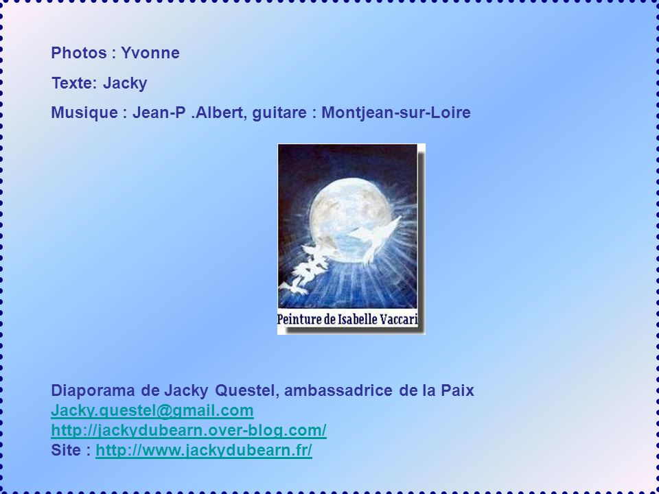 Photos : Yvonne Texte: Jacky. Musique : Jean-P .Albert, guitare : Montjean-sur-Loire. Diaporama de Jacky Questel, ambassadrice de la Paix.