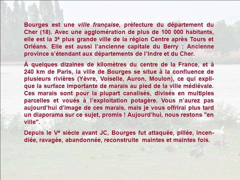 Bourges est une ville française, préfecture du département du Cher (18). Avec une agglomération de plus de 100 000 habitants, elle est la 3è plus grande ville de la région Centre après Tours et Orléans. Elle est aussi l'ancienne capitale du Berry : Ancienne province s'étendant aux départements de l'Indre et du Cher.