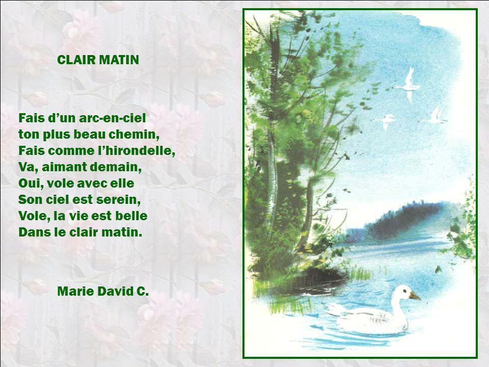 CLAIR MATIN Fais d'un arc-en-ciel. ton plus beau chemin, Fais comme l'hirondelle, Va, aimant demain,