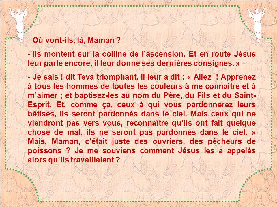Où vont-ils, là, Maman Ils montent sur la colline de l'ascension. Et en route Jésus leur parle encore, il leur donne ses dernières consignes. »