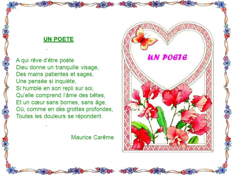 UN POETE A qui rêve d'être poète. Dieu donne un tranquille visage, Des mains patientes et sages, Une pensée si inquiète,