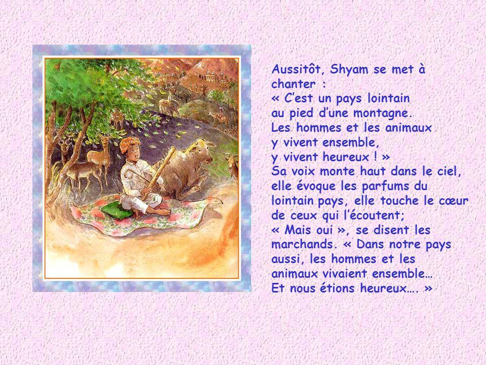 Aussitôt, Shyam se met à chanter : « C'est un pays lointain. au pied d'une montagne. Les hommes et les animaux.