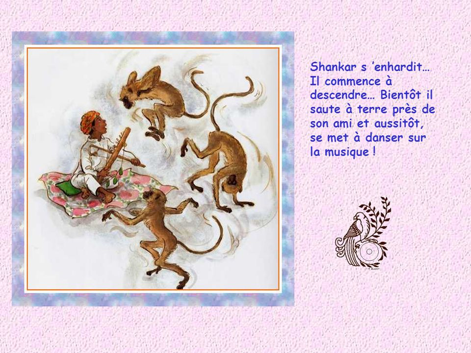 Shankar s 'enhardit… Il commence à. descendre… Bientôt il. saute à terre près de. son ami et aussitôt,