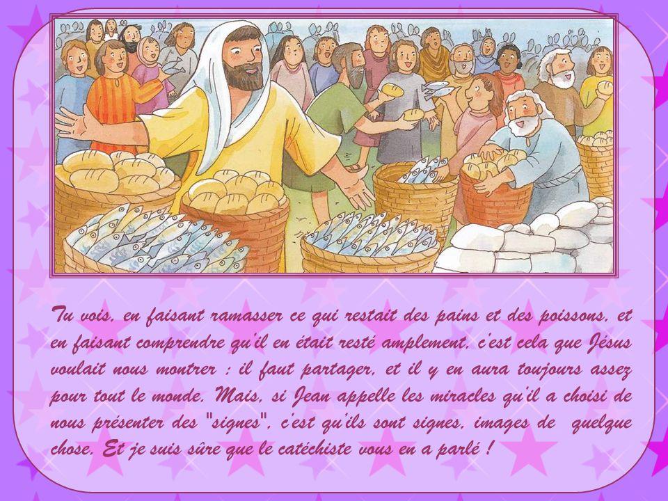 Tu vois, en faisant ramasser ce qui restait des pains et des poissons, et en faisant comprendre qu'il en était resté amplement, c'est cela que Jésus voulait nous montrer : il faut partager, et il y en aura toujours assez pour tout le monde.