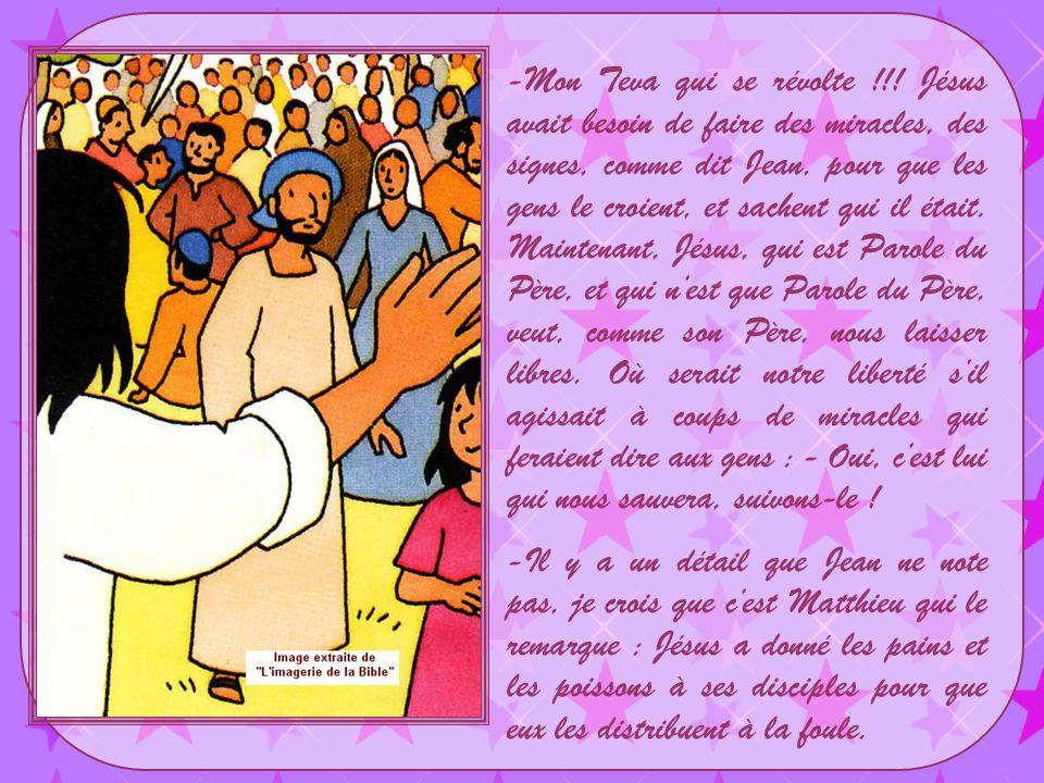 Mon Teva qui se révolte !!! Jésus avait besoin de faire des miracles, des signes, comme dit Jean, pour que les gens le croient, et sachent qui il était. Maintenant, Jésus, qui est Parole du Père, et qui n'est que Parole du Père, veut, comme son Père, nous laisser libres. Où serait notre liberté s'il agissait à coups de miracles qui feraient dire aux gens : - Oui, c'est lui qui nous sauvera, suivons-le !