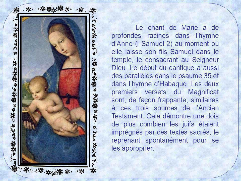 Le chant de Marie a de profondes racines dans l'hymne d'Anne (I Samuel 2) au moment où elle laisse son fils Samuel dans le temple, le consacrant au Seigneur Dieu.