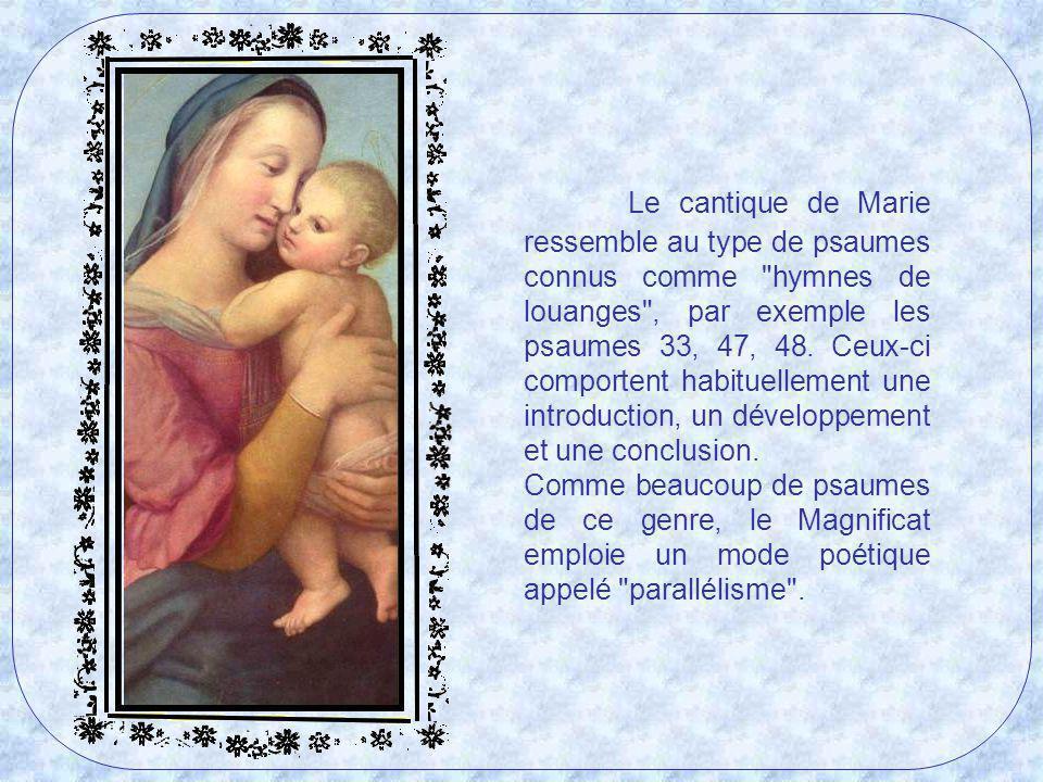 Le cantique de Marie ressemble au type de psaumes connus comme hymnes de louanges , par exemple les psaumes 33, 47, 48. Ceux-ci comportent habituellement une introduction, un développement et une conclusion.