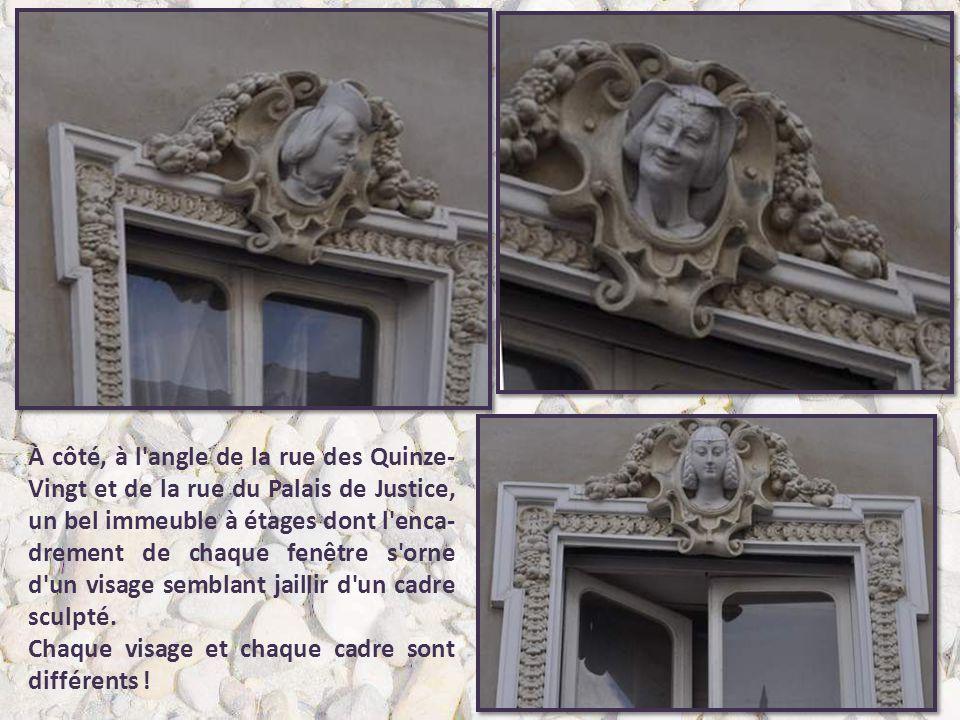 À côté, à l angle de la rue des Quinze-Vingt et de la rue du Palais de Justice, un bel immeuble à étages dont l enca-drement de chaque fenêtre s orne d un visage semblant jaillir d un cadre sculpté.