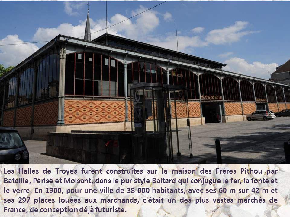 Les Halles de Troyes furent construites sur la maison des Frères Pithou par Bataille, Périsé et Moisant, dans le pur style Baltard qui conjugue le fer, la fonte et le verre.