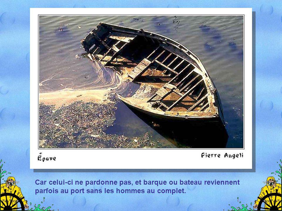 Car celui-ci ne pardonne pas, et barque ou bateau reviennent parfois au port sans les hommes au complet.